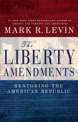 The Liberty Amendments: Restoring the American Republic - Levin, Mark R