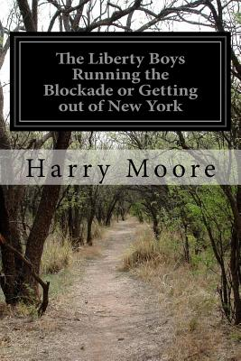 The Liberty Boys Running the Blockade or Getting Out of New York - Moore, Harry