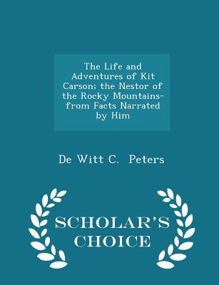 The Life and Adventures of Kit Carson; The Nestor of the Rocky Mountains- From Facts Narrated by Him - Scholar's Choice Edition - Peters, De Witt C