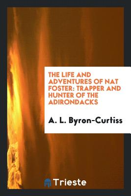 The Life and Adventures of Nat Foster: Trapper and Hunter of the Adirondacks - Byron-Curtiss, A L