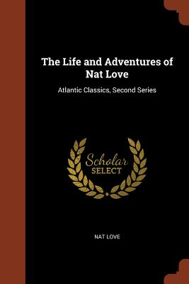 The Life and Adventures of Nat Love: Atlantic Classics, Second Series - Love, Nat
