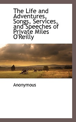 The Life and Adventures, Songs, Services, and Speeches of Private Miles O'Reilly - Anonymous