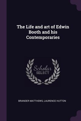 The Life and Art of Edwin Booth and His Contemporaries - Matthews, Brander, and Hutton, Laurence