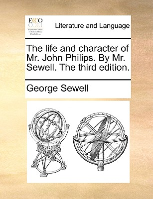 The Life and Character of Mr. John Philips. by Mr. Sewell. the Third Edition. - Sewell, George