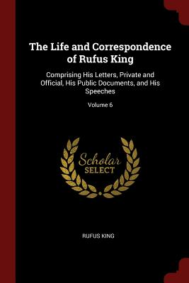 The Life and Correspondence of Rufus King: Comprising His Letters, Private and Official, His Public Documents, and His Speeches; Volume 6 - King, Rufus