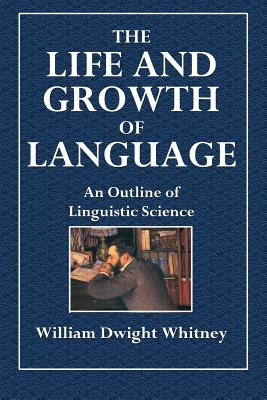 The Life and Growth of Language: An Outline of Linguistic Science - Whitney, William Dwight