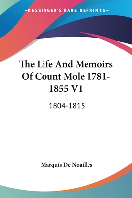 The Life and Memoirs of Count Mole 1781-1855 V1: 1804-1815 - De Noailles, Marquis (Editor)
