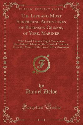 The Life and Most Surprising Adventures of Robinson Crusoe, of York, Mariner: Who Lived Twenty-Eight Years in an Uninhabited Island on the Coast of America, Near the Mouth of the Great River Oronoque (Classic Reprint) - Defoe, Daniel