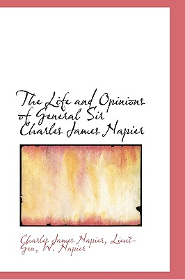 The Life and Opinions of General Sir Charles James Napier - Napier, Charles James, and Lieut-Gen, and Napier, W