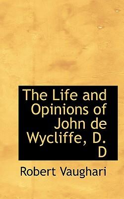 The Life and Opinions of John de Wycliffe, D. D - Vaughari, Robert