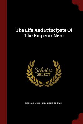 The Life and Principate of the Emperor Nero - Henderson, Bernard William