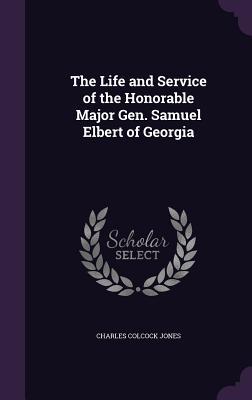 The Life and Service of the Honorable Major Gen. Samuel Elbert of Georgia - Jones, Charles Colcock