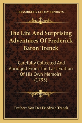 The Life and Surprising Adventures of Frederick Baron Trenckthe Life and Surprising Adventures of Frederick Baron Trenck: Carefully Collected and Abridged from the Last Edition of Hicarefully Collected and Abridged from the Last Edition of His Own... - Trenck, Freiherr Von Der Friedrich