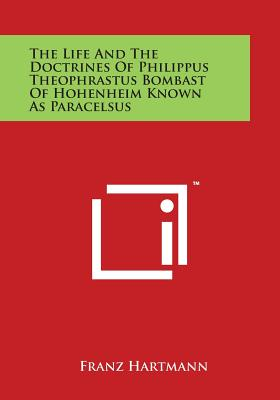 The Life and the Doctrines of Philippus Theophrastus Bombast of Hohenheim Known as Paracelsus - Hartmann, Franz