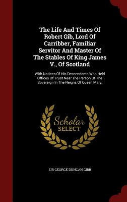 The Life and Times of Robert Gib, Lord of Carribber, Familiar Servitor and Master of the Stables of King James V., of Scotland: With Notices of His Descendants Who Held Offices of Trust Near the Person of the Sovereign in the Reigns of Queen Mary, - Sir George Duncan Gibb (Creator)