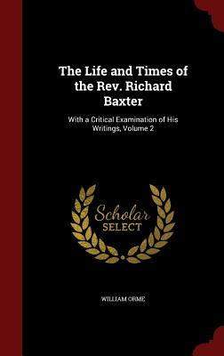 The Life and Times of the REV. Richard Baxter: With a Critical Examination of His Writings; Volume 2 - Orme, William