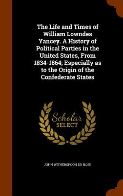 The Life and Times of William Lowndes Yancey. a History of Political Parties in the United States, from 1834-1864; Especially as to the Origin of the Confederate States - Du Bose, John Witherspoon