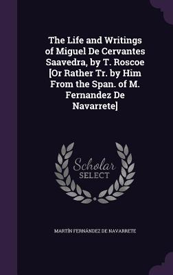 The Life and Writings of Miguel de Cervantes Saavedra, by T. Roscoe [Or Rather Tr. by Him from the Span. of M. Fernandez de Navarrete] - De Navarrete, Martin Fernandez