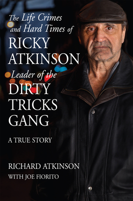The Life Crimes and Hard Times of Ricky Atkinson, Leader of the Dirty Tricks Gang: A True Story - Atkinson, Richard, and Fiorito, Joe