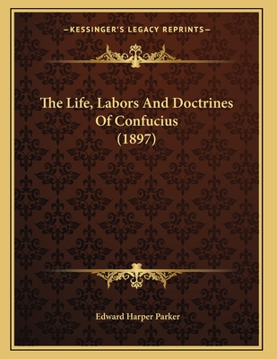 The Life, Labors And Doctrines Of Confucius (1897) - Parker, Edward Harper