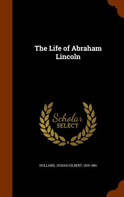 The Life of Abraham Lincoln - Holland, Josiah Gilbert