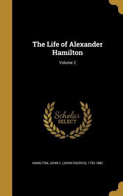 The Life of Alexander Hamilton; Volume 2 - Hamilton, John C (John Church) 1792-18 (Creator)