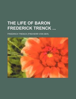 The Life of Baron Frederick Trenck - Von Der Trenck, Friedrich Freiherr