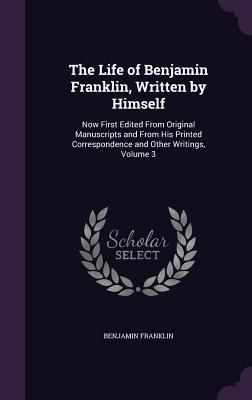 The Life of Benjamin Franklin, Written by Himself: Now First Edited from Original Manuscripts and from His Printed Correspondence and Other Writings, Volume 3 - Franklin, Benjamin