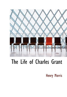 The Life of Charles Grant - Morris, Henry, Dr.