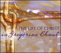 The Life of Christ in Gregorian Chant - Amanda Dawn Ortolani (cantor); Br. Peter Logan (cantor); Christine Helfrich (cantor); David Chalmers (organ);...