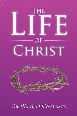 The Life of Christ - Wallace, Dr Wanda O