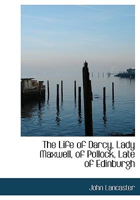 The Life of Darcy, Lady Maxwell, of Pollock, Late of Edinburgh - Lancaster, John