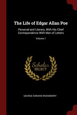 The Life of Edgar Allan Poe: Personal and Literary, with His Chief Correspondence with Men of Letters; Volume 1 - Woodberry, George Edward