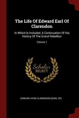 The Life of Edward Earl of Clarendon: In Which Is Included, a Continuation of His History of the Grand Rebellion; Volume 1 - Edward Hyde Clarendon (Earl Of) (Creator)