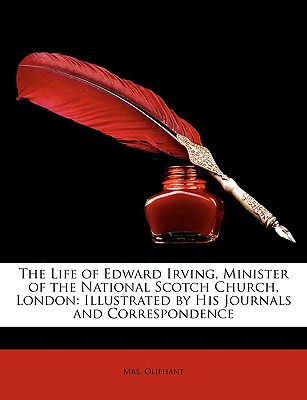 The Life of Edward Irving: Minister of the National Scotch Church, London: Illustrated by His Journals and Correspondence - Primary Source Edition - Oliphant, Margaret Wilson