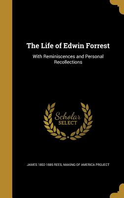 The Life of Edwin Forrest: With Reminiscences and Personal Recollections - Rees, James 1802-1885, and Making of America Project (Creator)