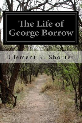 The Life of George Borrow - Shorter, Clement K