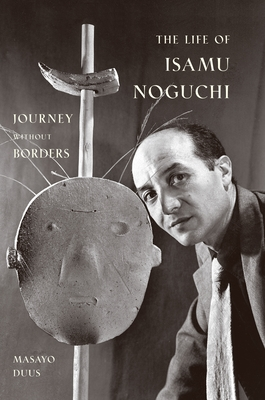 The Life of Isamu Noguchi: Journey Without Borders - Duus, Masayo, and Duus, Peter (Translated by)