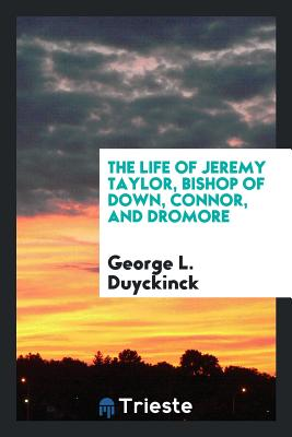 The Life of Jeremy Taylor, Bishop of Down, Connor, and Dromore - Duyckinck, George L