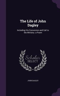The Life of John Dagley: Including His Conversion and Call to the Ministry. a Poem - Dagley, John