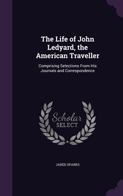 The Life of John Ledyard, the American Traveller: Comprising Selections from His Journals and Correspondence - Sparks, Jared