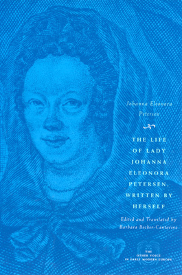 The Life of Lady Johanna Eleonora Petersen, Written by Herself: Pietism and Women's Autobiography in Seventeenth-Century Germany - Petersen, Johanna Eleonora, and Becker-Cantarino, Barbara (Translated by)