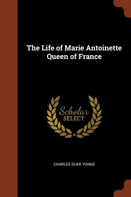 The Life of Marie Antoinette Queen of France - Yonge, Charles Duke