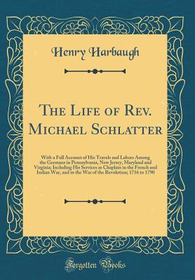 The Life of Rev. Michael Schlatter: With a Full Account of His Travels and Labors Among the Germans in Pennsylvania, New Jersey, Maryland and Virginia; Including His Services as Chaplain in the French and Indian War, and in the War of the Revolution; 1716 - Harbaugh, Henry