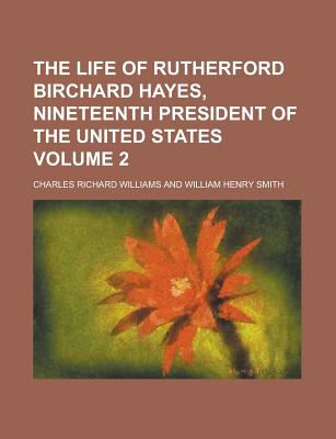 The Life of Rutherford Birchard Hayes Nineteenth President of the United States - Williams, Charles Richard