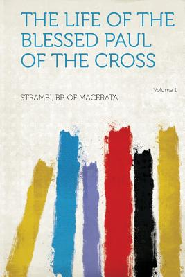 The Life of the Blessed Paul of the Cross Volume 1 - Macerata, Strambi Bp of
