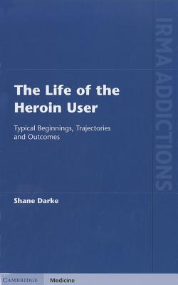 The Life of the Heroin User: Typical Beginnings, Trajectories and Outcomes - Darke, Shane