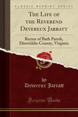 The Life of the Reverend Devereux Jarratt: Rector of Bath Parish, Dinwiddie County, Virginia (Classic Reprint) - Jarratt, Devereux