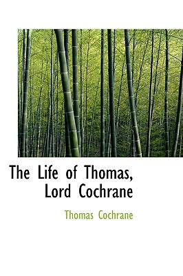 The Life of Thomas, Lord Cochrane - Cochrane, Thomas