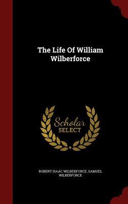 The Life of William Wilberforce - Wilberforce, Robert Isaac, and Wilberforce, Samuel, Bp.
